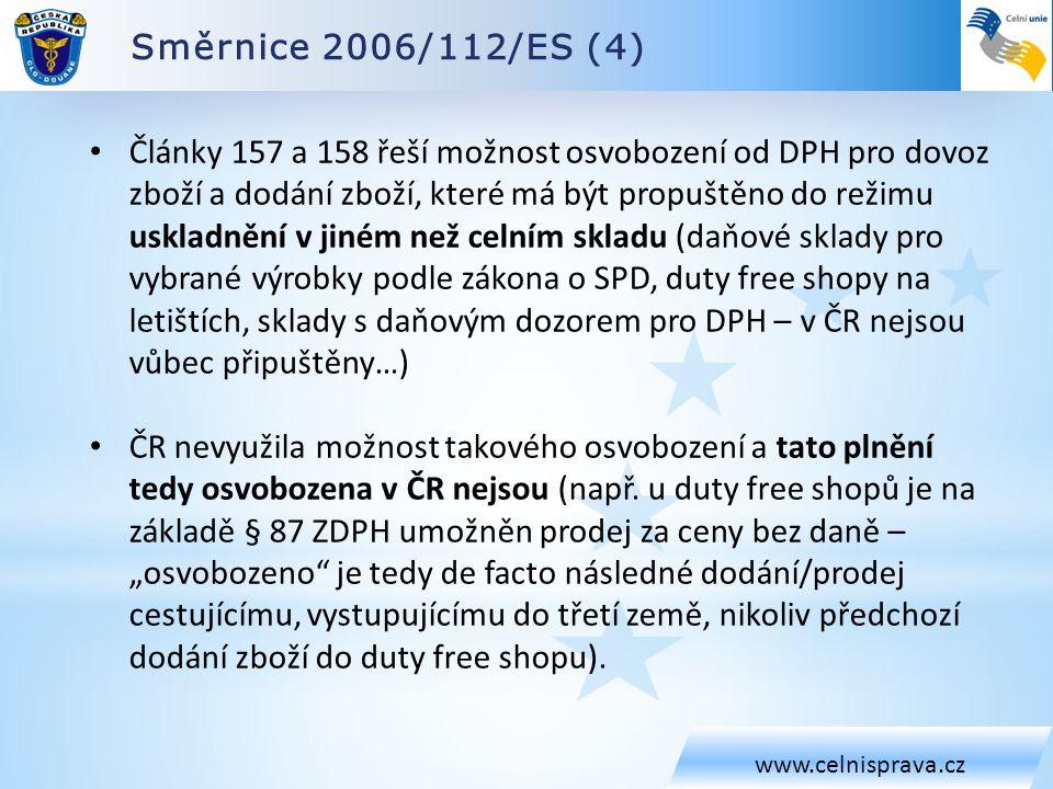 Směrnice 2006/112/ES (4) www.celnisprava.cz Články 157 a 158 řeší možnost osvobození od DPH pro dovoz zboží a dodání zboží, které má být propuštěno do režimu uskladnění v jiném než celním skladu (daňové sklady pro vybrané výrobky podle zákona o SPD, duty free shopy na letištích, sklady s daňovým dozorem pro DPH – v ČR nejsou vůbec připuštěny…) ČR nevyužila možnost takového osvobození a tato plnění tedy osvobozena v ČR nejsou (např.