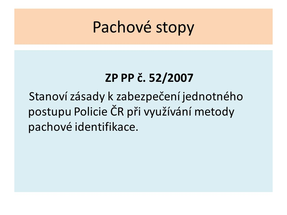 Pachové stopy ZP PP č. 52/2007 Stanoví zásady k zabezpečení jednotného postupu Policie ČR při využívání metody pachové identifikace.