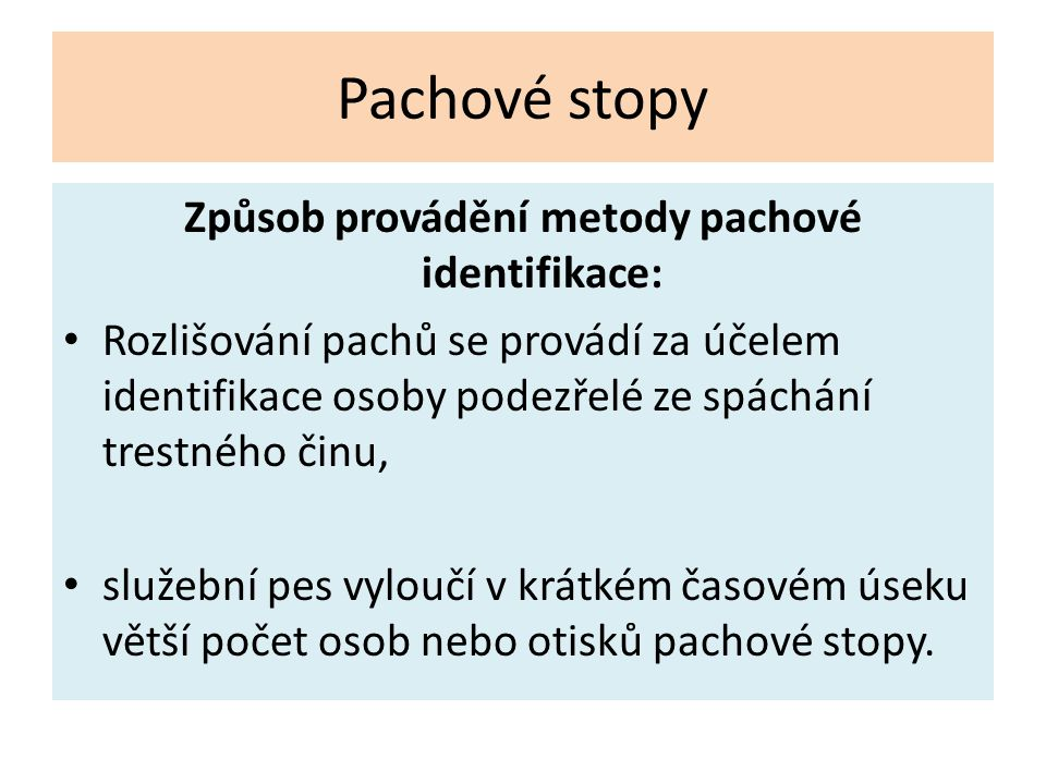 Pachové stopy Způsob provádění metody pachové identifikace: Rozlišování pachů se provádí za účelem identifikace osoby podezřelé ze spáchání trestného