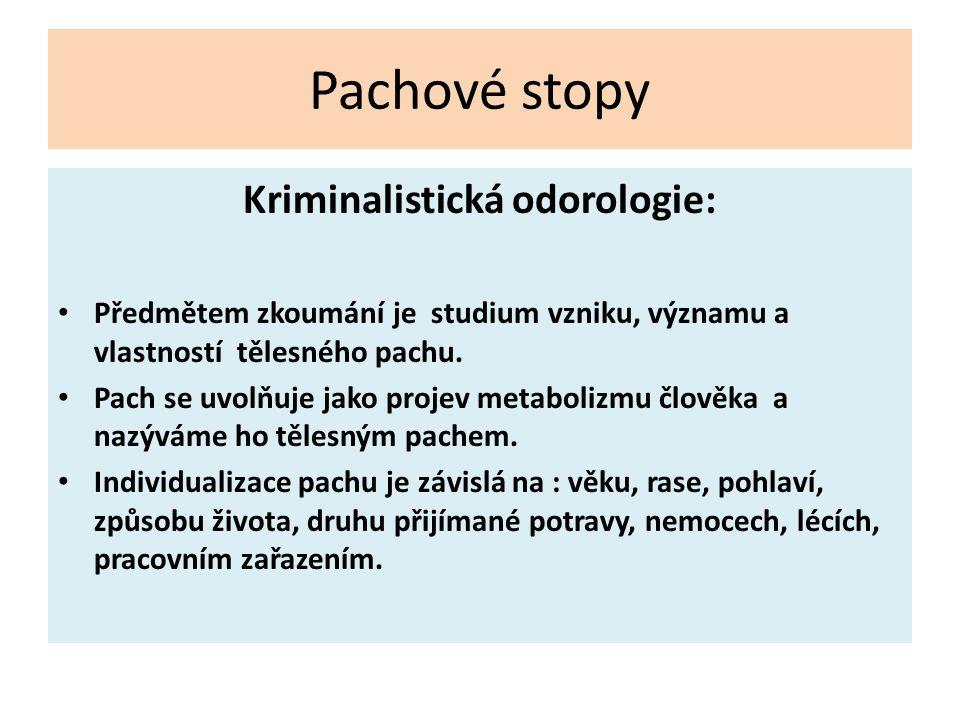 Pachové stopy Kriminalistická odorologie: Předmětem zkoumání je studium vzniku, významu a vlastností tělesného pachu. Pach se uvolňuje jako projev met