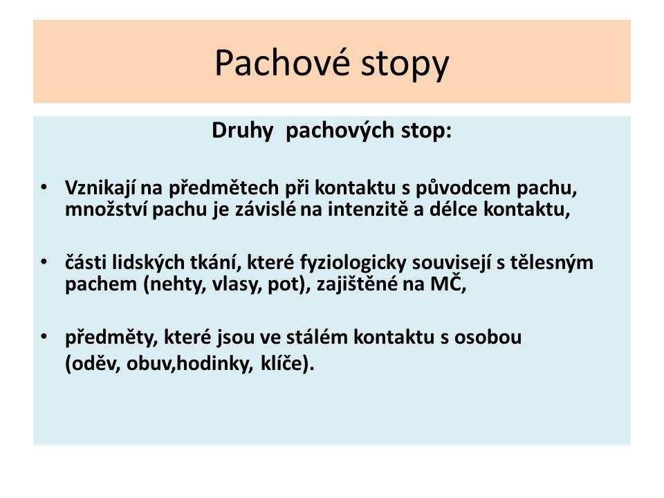 Pachové stopy Druhy pachových stop: Vznikají na předmětech při kontaktu s původcem pachu, množství pachu je závislé na intenzitě a délce kontaktu, čás