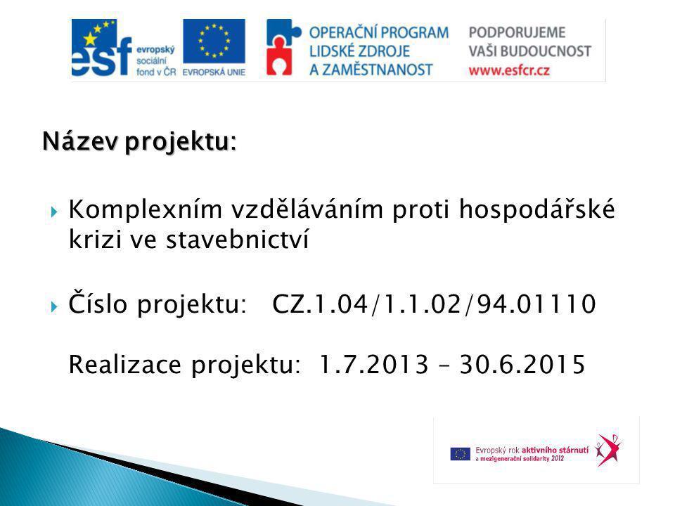Název projektu:  Komplexním vzděláváním proti hospodářské krizi ve stavebnictví  Číslo projektu: CZ.1.04/1.1.02/94.01110 Realizace projektu: 1.7.2013 – 30.6.2015