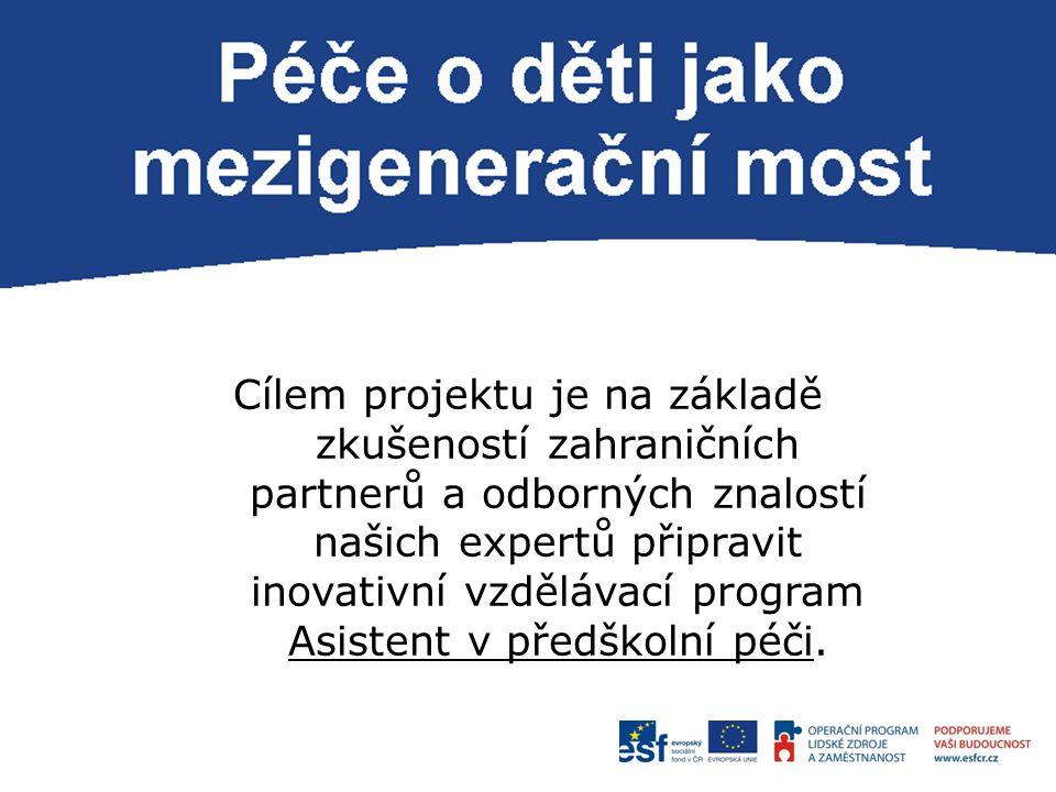 P Cílem projektu je na základě zkušeností zahraničních partnerů a odborných znalostí našich expertů připravit inovativní vzdělávací program Asistent v předškolní péči.