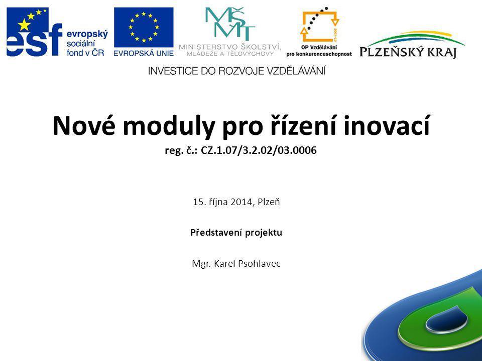 Nové moduly pro řízení inovací reg. č.: CZ.1.07/3.2.02/03.0006 15. října 2014, Plzeň Představení projektu Mgr. Karel Psohlavec