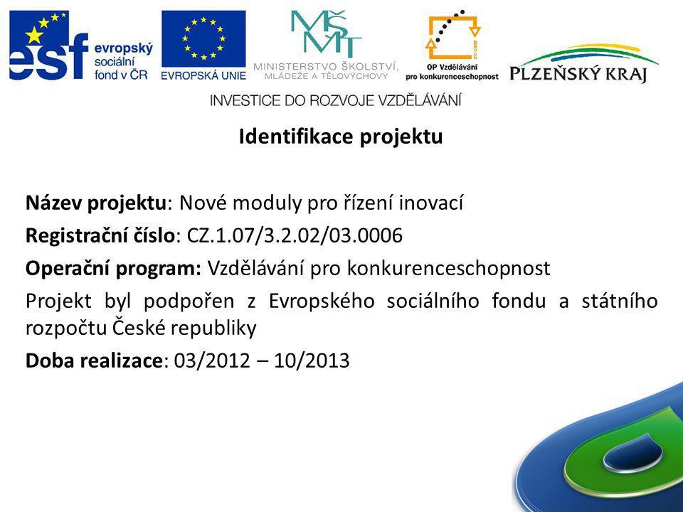 Identifikace projektu Název projektu: Nové moduly pro řízení inovací Registrační číslo: CZ.1.07/3.2.02/03.0006 Operační program: Vzdělávání pro konkurenceschopnost Projekt byl podpořen z Evropského sociálního fondu a státního rozpočtu České republiky Doba realizace: 03/2012 – 10/2013
