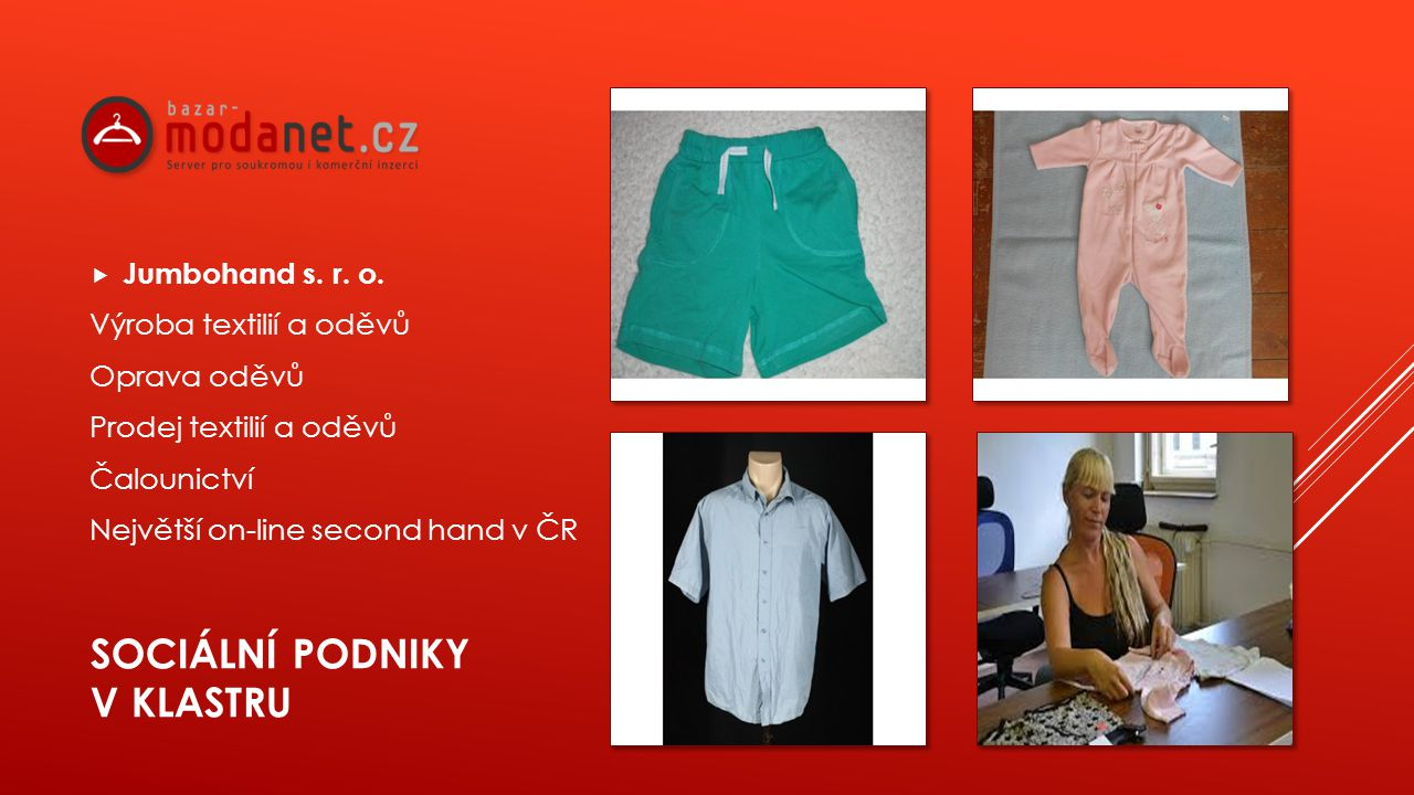 SOCIÁLNÍ PODNIKY V KLASTRU  Jumbohand s. r. o. Výroba textilií a oděvů Oprava oděvů Prodej textilií a oděvů Čalounictví Největší on-line second hand