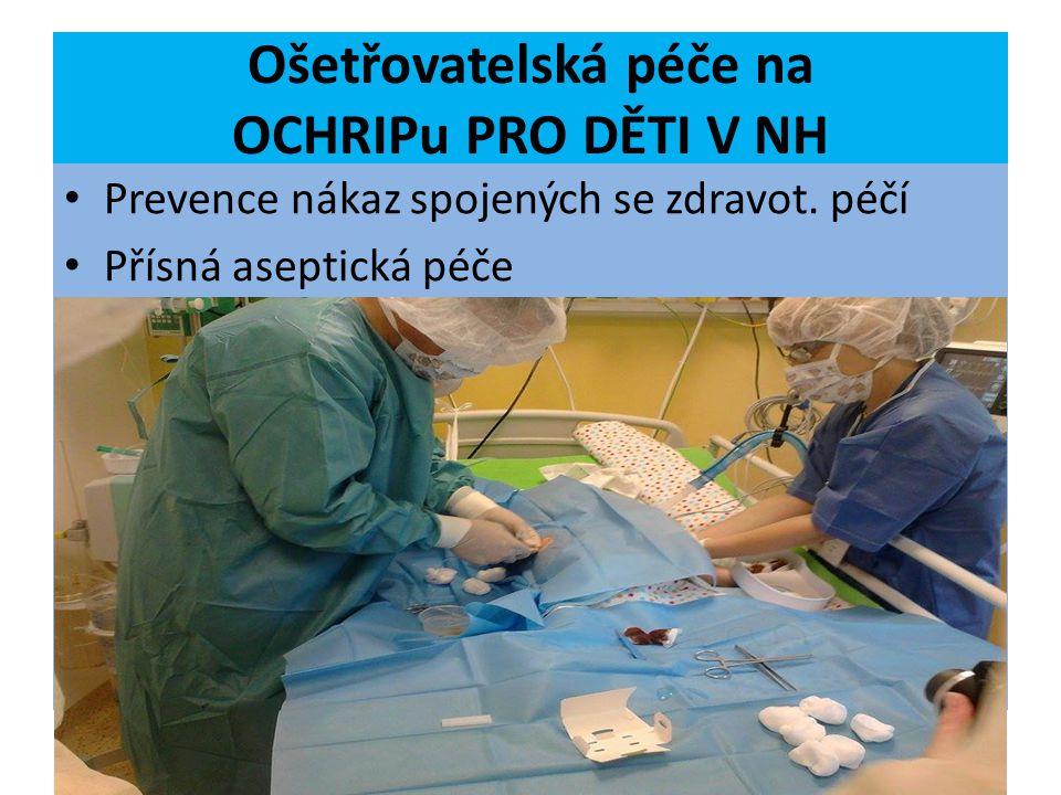 Ošetřovatelská péče na OCHRIPu PRO DĚTI V NH Prevence nákaz spojených se zdravot. péčí Přísná aseptická péče