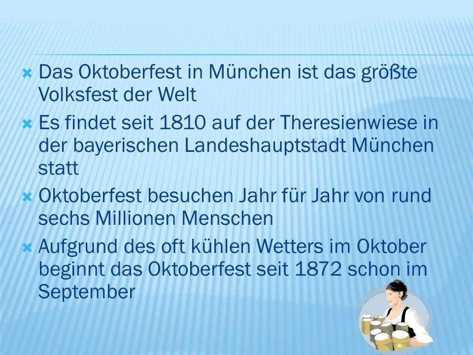  Das Oktoberfest in München ist das größte Volksfest der Welt  Es findet seit 1810 auf der Theresienwiese in der bayerischen Landeshauptstadt München statt  Oktoberfest besuchen Jahr für Jahr von rund sechs Millionen Menschen  Aufgrund des oft kühlen Wetters im Oktober beginnt das Oktoberfest seit 1872 schon im September