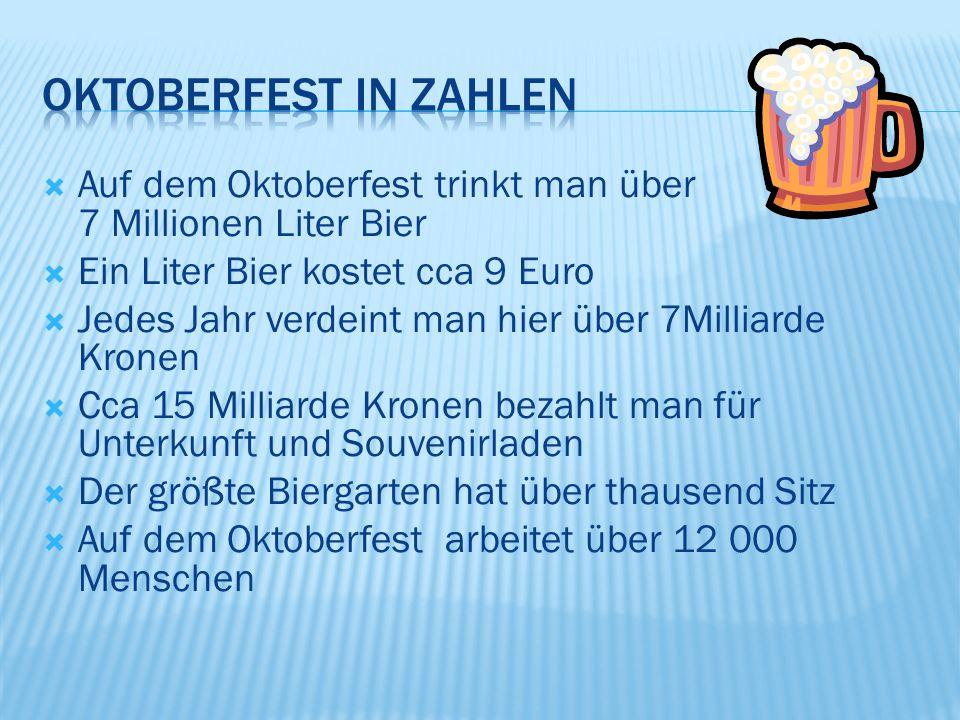  Auf dem Oktoberfest trinkt man über 7 Millionen Liter Bier  Ein Liter Bier kostet cca 9 Euro  Jedes Jahr verdeint man hier über 7Milliarde Kronen  Cca 15 Milliarde Kronen bezahlt man für Unterkunft und Souvenirladen  Der größte Biergarten hat über thausend Sitz  Auf dem Oktoberfest arbeitet über 12 000 Menschen