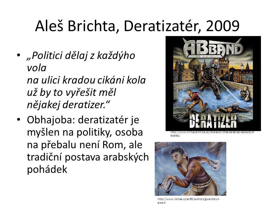 """Aleš Brichta, Deratizatér, 2009 """"Politici dělaj z každýho vola na ulici kradou cikáni kola už by to vyřešit měl nějakej deratizer. Obhajoba: deratizatér je myšlen na politiky, osoba na přebalu není Rom, ale tradiční postava arabských pohádek http://www.knihajilemnice.cz/cd-ales-brichta-deratizer-abband/d- 94996/ http://www.romea.cz/en95/authors/gwendolyn- albert"""