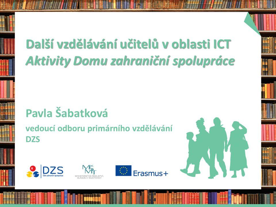Další vzdělávání učitelů v oblasti ICT Aktivity Domu zahraniční spolupráce Pavla Šabatková vedoucí odboru primárního vzdělávání DZS