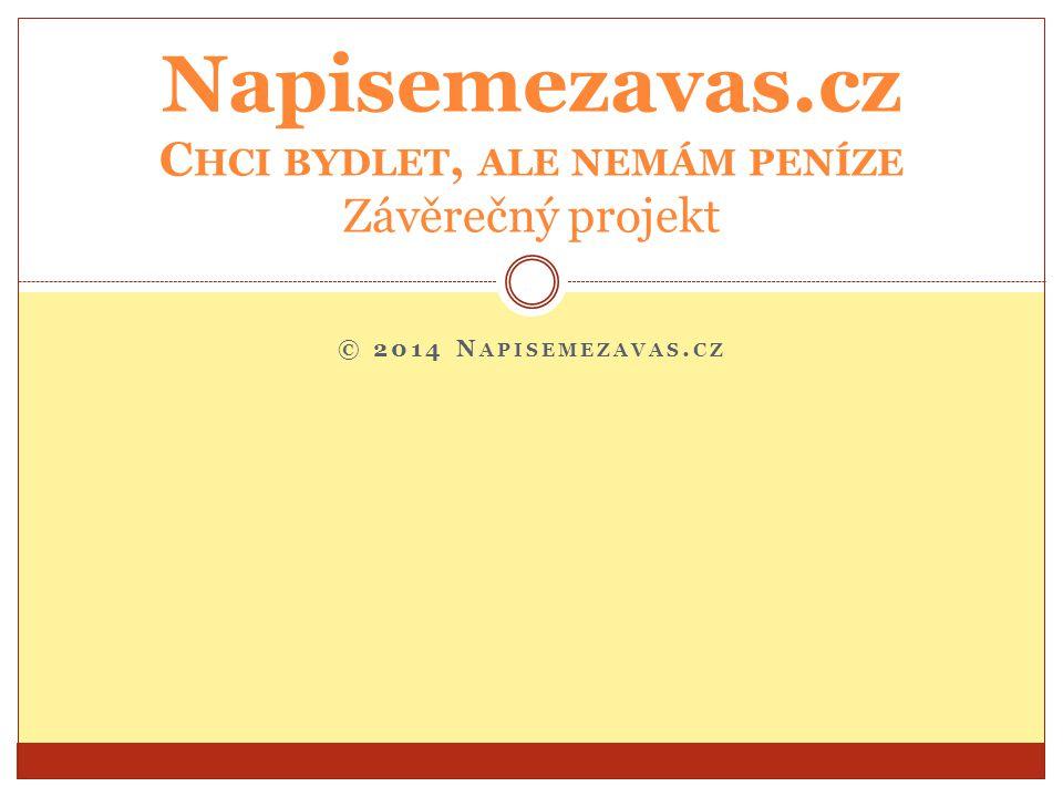 © 2014 N APISEMEZAVAS. CZ Napisemezavas.cz C HCI BYDLET, ALE NEMÁM PENÍZE Závěrečný projekt