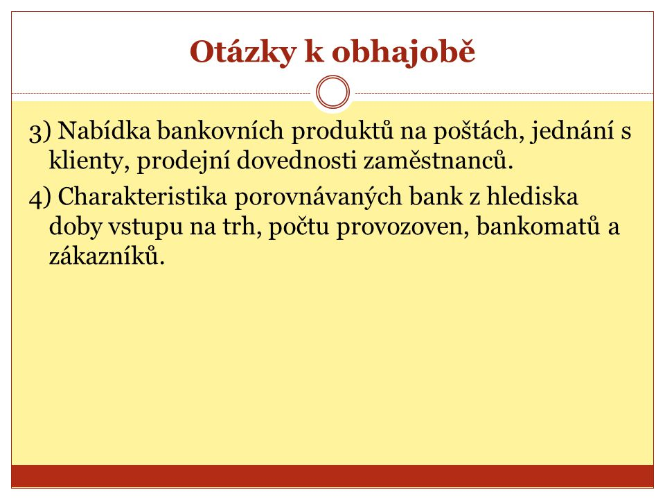 Otázky k obhajobě 3) Nabídka bankovních produktů na poštách, jednání s klienty, prodejní dovednosti zaměstnanců. 4) Charakteristika porovnávaných bank