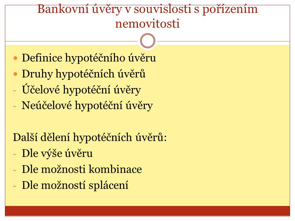 Bankovní úvěry v souvislosti s pořízením nemovitosti Definice hypotéčního úvěru Druhy hypotéčních úvěrů - Účelové hypotéční úvěry - Neúčelové hypotéčn