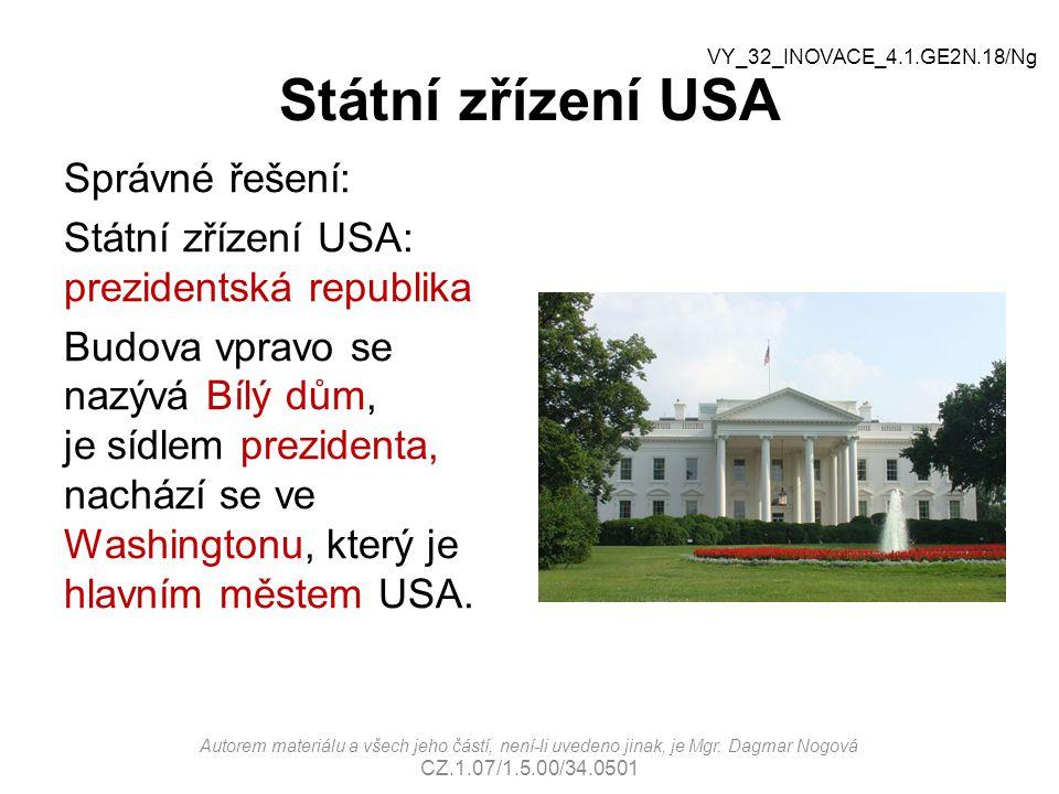 Státní zřízení USA Správné řešení: Státní zřízení USA: prezidentská republika Budova vpravo se nazývá Bílý dům, je sídlem prezidenta, nachází se ve Washingtonu, který je hlavním městem USA.