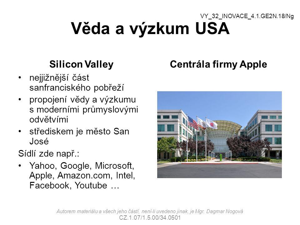 Věda a výzkum USA Silicon Valley nejjižnější část sanfranciského pobřeží propojení vědy a výzkumu s moderními průmyslovými odvětvími střediskem je město San José Sídlí zde např.: Yahoo, Google, Microsoft, Apple, Amazon.com, Intel, Facebook, Youtube … Centrála firmy Apple Autorem materiálu a všech jeho částí, není-li uvedeno jinak, je Mgr.