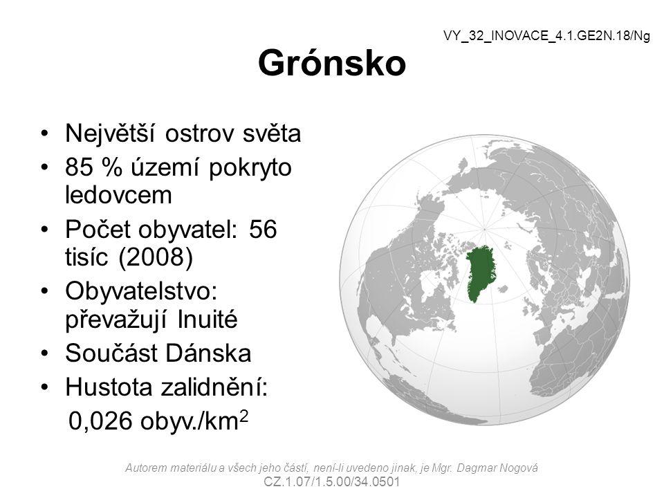 Grónsko Největší ostrov světa 85 % území pokryto ledovcem Počet obyvatel: 56 tisíc (2008) Obyvatelstvo: převažují Inuité Součást Dánska Hustota zalidnění: 0,026 obyv./km 2 VY_32_INOVACE_4.1.GE2N.18/Ng Autorem materiálu a všech jeho částí, není-li uvedeno jinak, je Mgr.