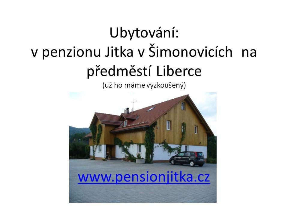 Ubytování: v penzionu Jitka v Šimonovicích na předměstí Liberce (už ho máme vyzkoušený) www.pensionjitka.cz www.pensionjitka.cz