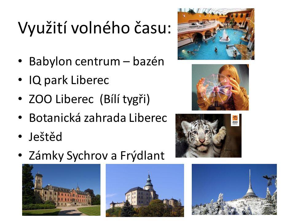 Využití volného času: Babylon centrum – bazén IQ park Liberec ZOO Liberec (Bílí tygři) Botanická zahrada Liberec Ještěd Zámky Sychrov a Frýdlant