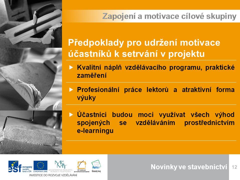Novinky ve stavebnictví 12 Předpoklady pro udržení motivace účastníků k setrvání v projektu  Kvalitní náplň vzdělávacího programu, praktické zaměření  Profesionální práce lektorů a atraktivní forma výuky  Účastníci budou moci využívat všech výhod spojených se vzděláváním prostřednictvím e-learningu