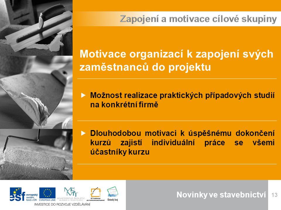 Novinky ve stavebnictví 13 Motivace organizací k zapojení svých zaměstnanců do projektu  Možnost realizace praktických případových studií na konkrétní firmě  Dlouhodobou motivaci k úspěšnému dokončení kurzů zajistí individuální práce se všemi účastníky kurzu