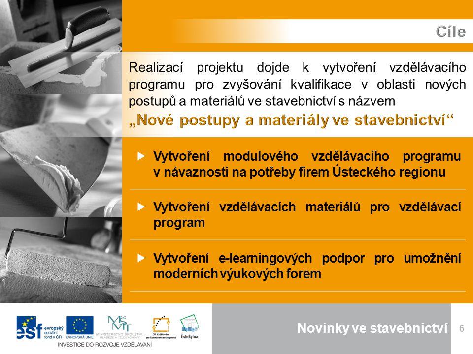 Novinky ve stavebnictví 6  Vytvoření modulového vzdělávacího programu v návaznosti na potřeby firem Ústeckého regionu  Vytvoření vzdělávacích materiálů pro vzdělávací program  Vytvoření e-learningových podpor pro umožnění moderních výukových forem