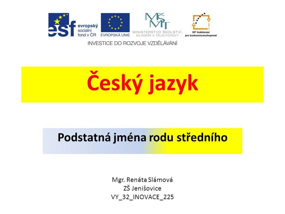 Český jazyk Podstatná jména rodu středního Mgr. Renáta Slámová ZŠ Jenišovice VY_32_INOVACE_225