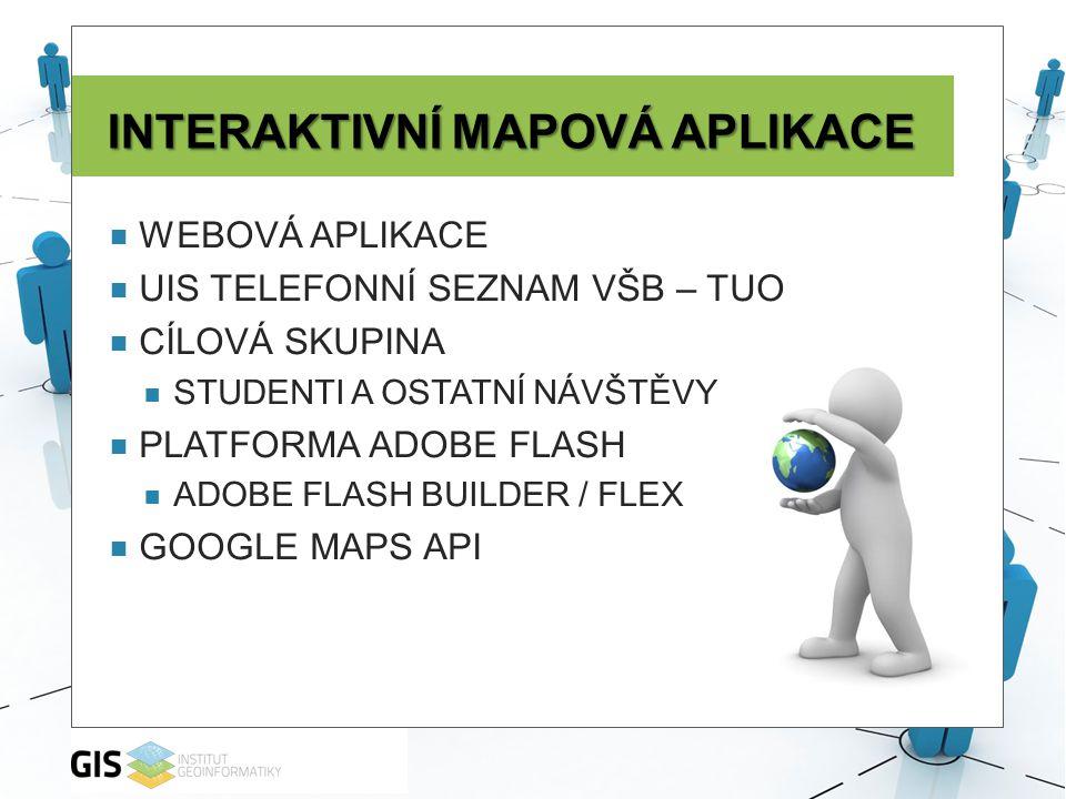 INTERAKTIVNÍ MAPOVÁ APLIKACE  WEBOVÁ APLIKACE  UIS TELEFONNÍ SEZNAM VŠB – TUO  CÍLOVÁ SKUPINA  STUDENTI A OSTATNÍ NÁVŠTĚVY  PLATFORMA ADOBE FLASH  ADOBE FLASH BUILDER / FLEX  GOOGLE MAPS API