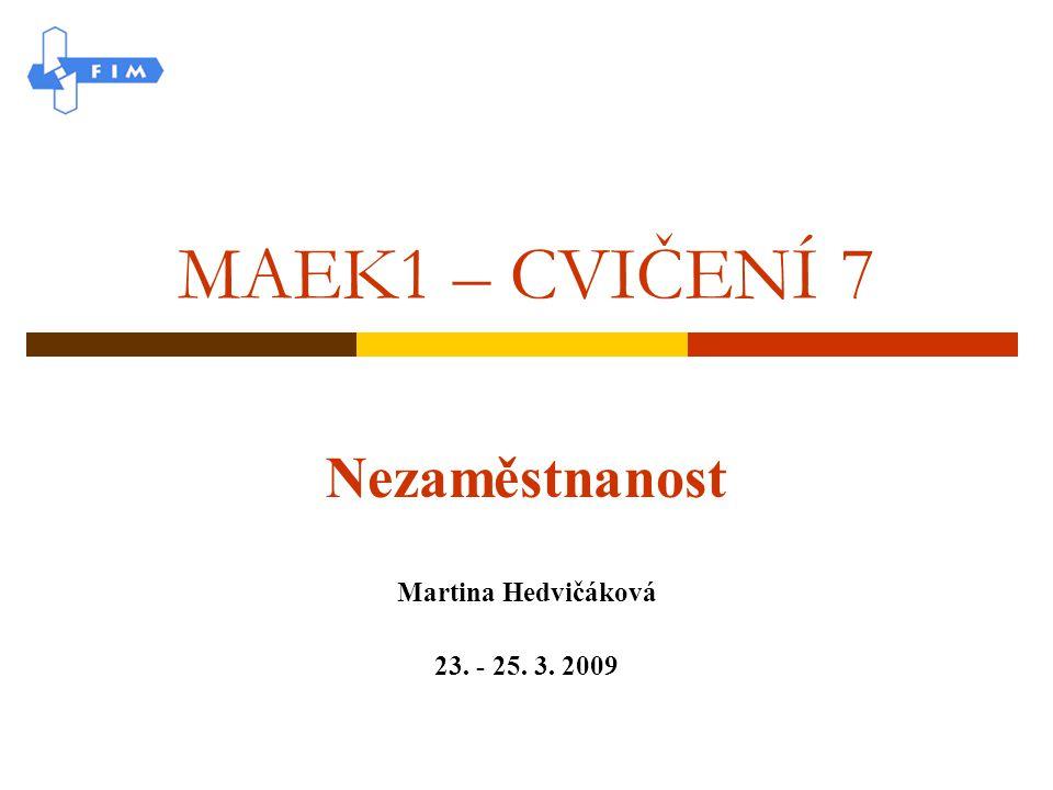 MAEK1 – CVIČENÍ 7 Nezaměstnanost Martina Hedvičáková 23. - 25. 3. 2009