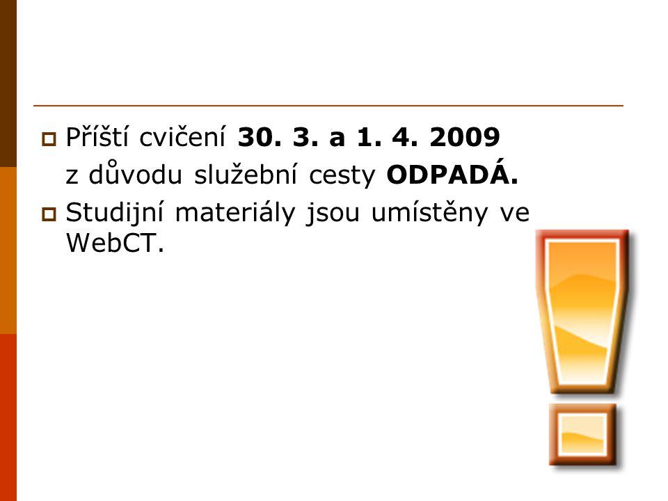  Příští cvičení 30. 3. a 1. 4. 2009 z důvodu služební cesty ODPADÁ.  Studijní materiály jsou umístěny ve WebCT.
