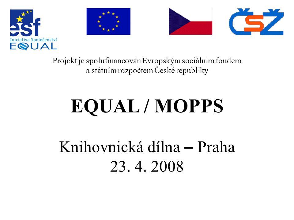 Projekt je spolufinancován Evropským sociálním fondem a státním rozpočtem České republiky EQUAL / MOPPS Knihovnická dílna – Praha 23. 4. 2008