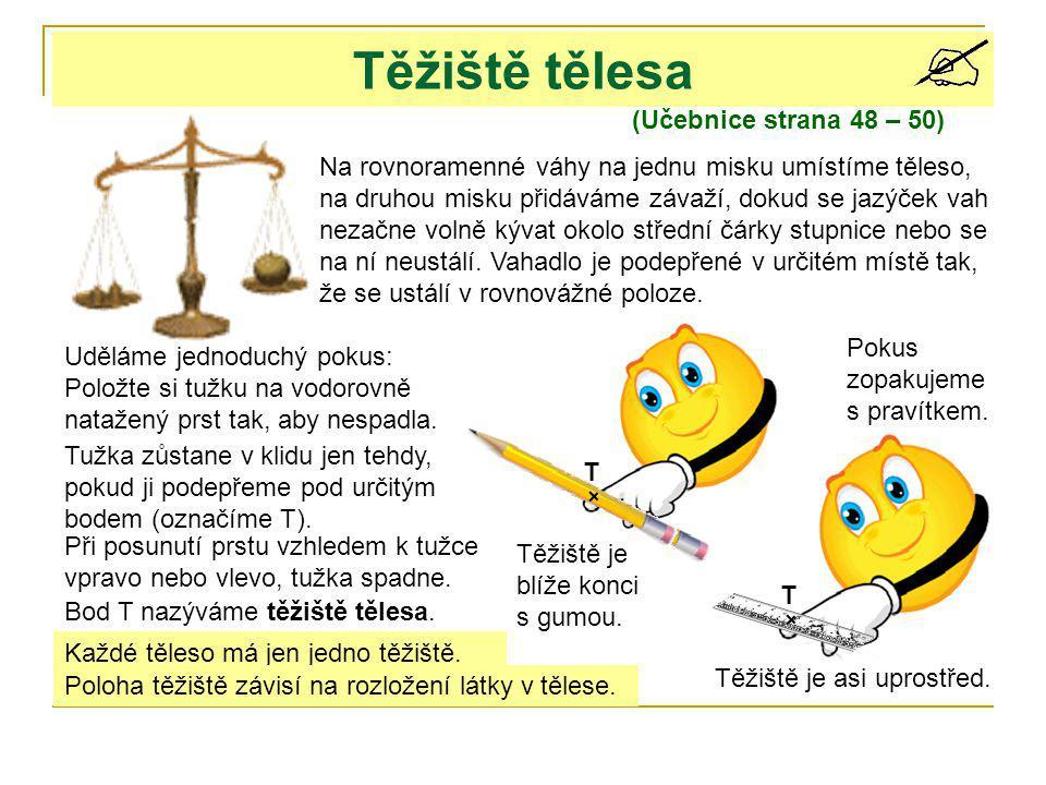 Těžiště tělesa (Učebnice strana 48 – 50) Na rovnoramenné váhy na jednu misku umístíme těleso, na druhou misku přidáváme závaží, dokud se jazýček vah n