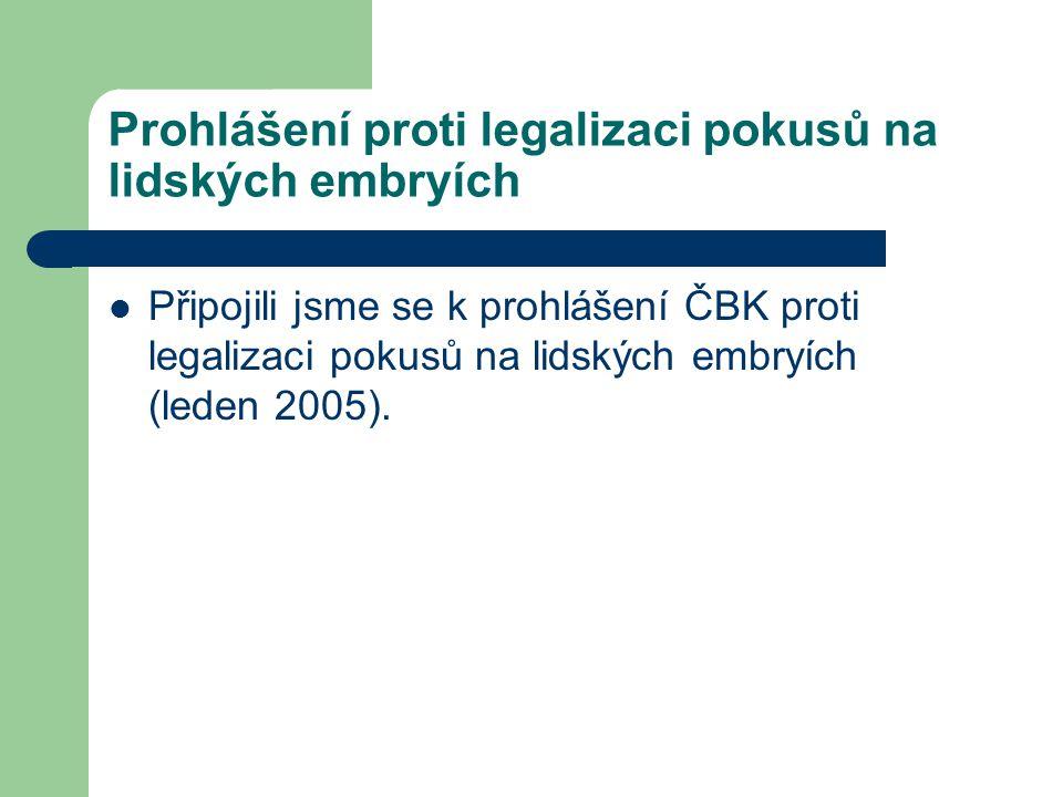 Prohlášení proti legalizaci pokusů na lidských embryích Připojili jsme se k prohlášení ČBK proti legalizaci pokusů na lidských embryích (leden 2005).