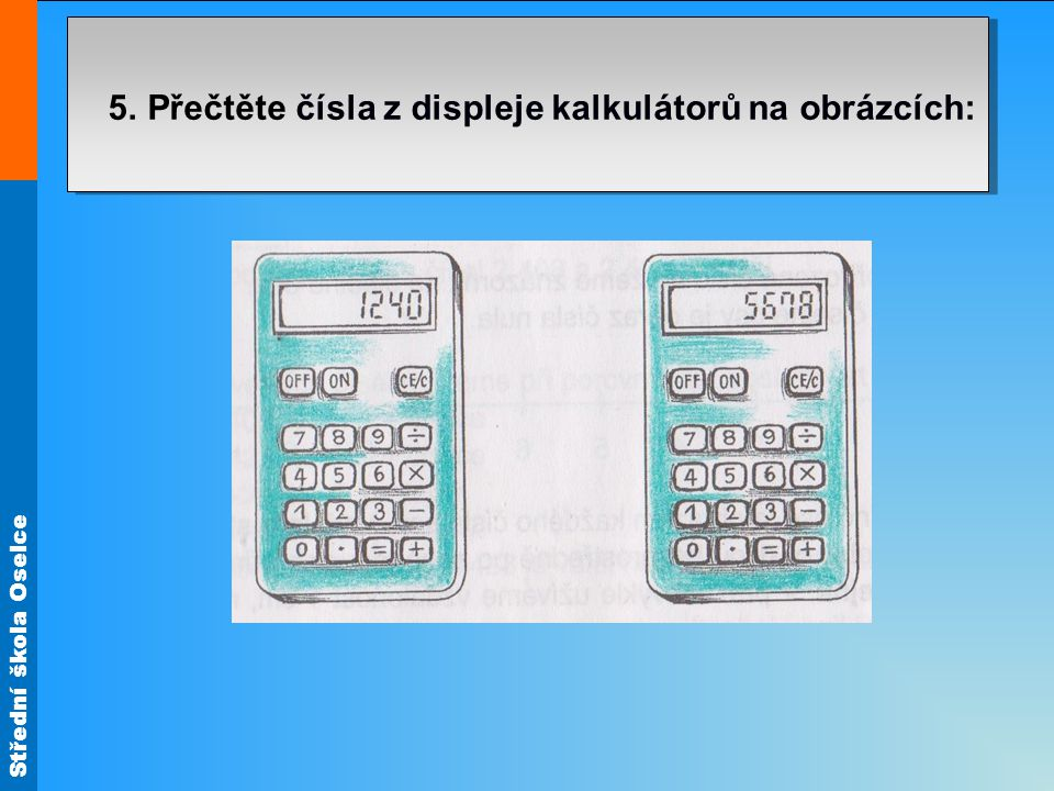Střední škola Oselce 5. Přečtěte čísla z displeje kalkulátorů na obrázcích: