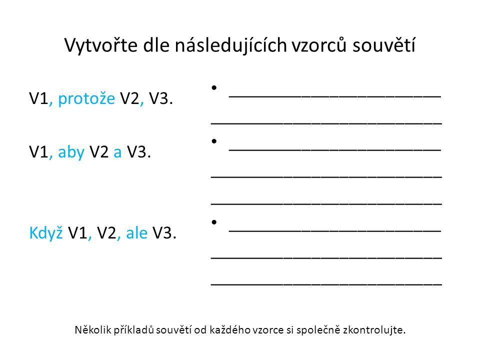 Vytvořte dle následujících vzorců souvětí V1, protože V2, V3. V1, aby V2 a V3. Když V1, V2, ale V3. _______________________ _________________________