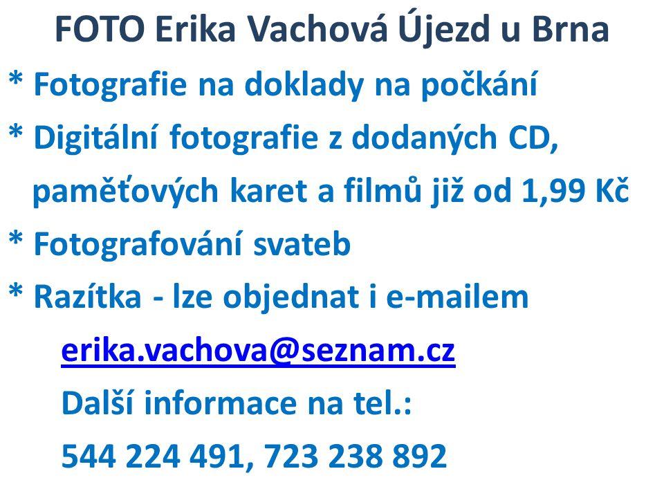 FOTO Erika Vachová Újezd u Brna * Fotografie na doklady na počkání * Digitální fotografie z dodaných CD, paměťových karet a filmů již od 1,99 Kč * Fotografování svateb * Razítka - lze objednat i e-mailem erika.vachova@seznam.cz Další informace na tel.: 544 224 491, 723 238 892