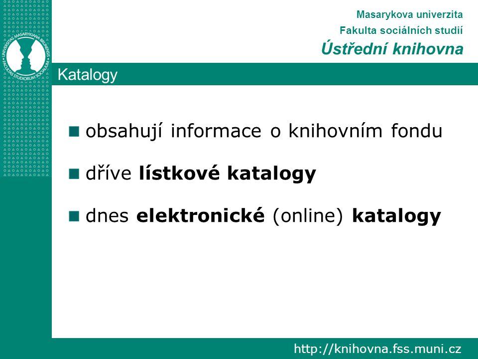 Katalogy http://knihovna.fss.muni.cz Masarykova univerzita Fakulta sociálních studií Ústřední knihovna obsahují informace o knihovním fondu dříve lístkové katalogy dnes elektronické (online) katalogy