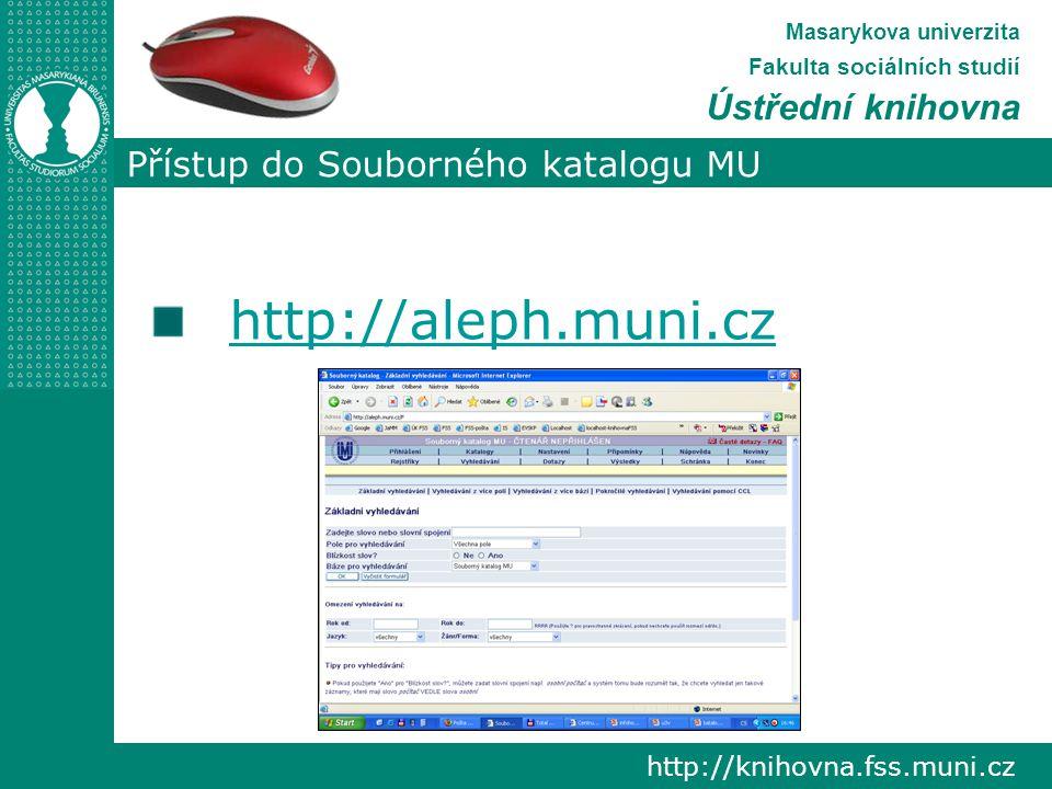Přístup do Souborného katalogu MU http://knihovna.fss.muni.cz Masarykova univerzita Fakulta sociálních studií Ústřední knihovna http://aleph.muni.cz
