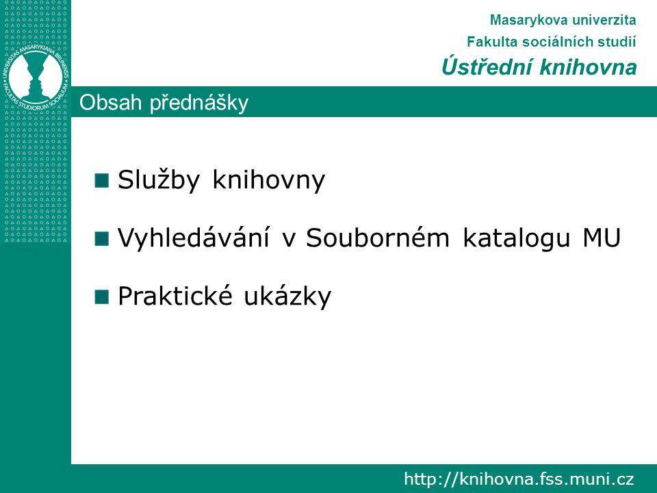 Obsah přednášky http://knihovna.fss.muni.cz Masarykova univerzita Fakulta sociálních studií Ústřední knihovna Služby knihovny Vyhledávání v Souborném katalogu MU Praktické ukázky