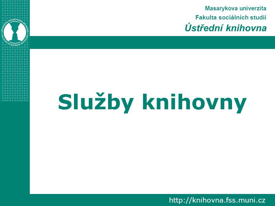http://knihovna.fss.muni.cz Masarykova univerzita Fakulta sociálních studií Ústřední knihovna Služby knihovny