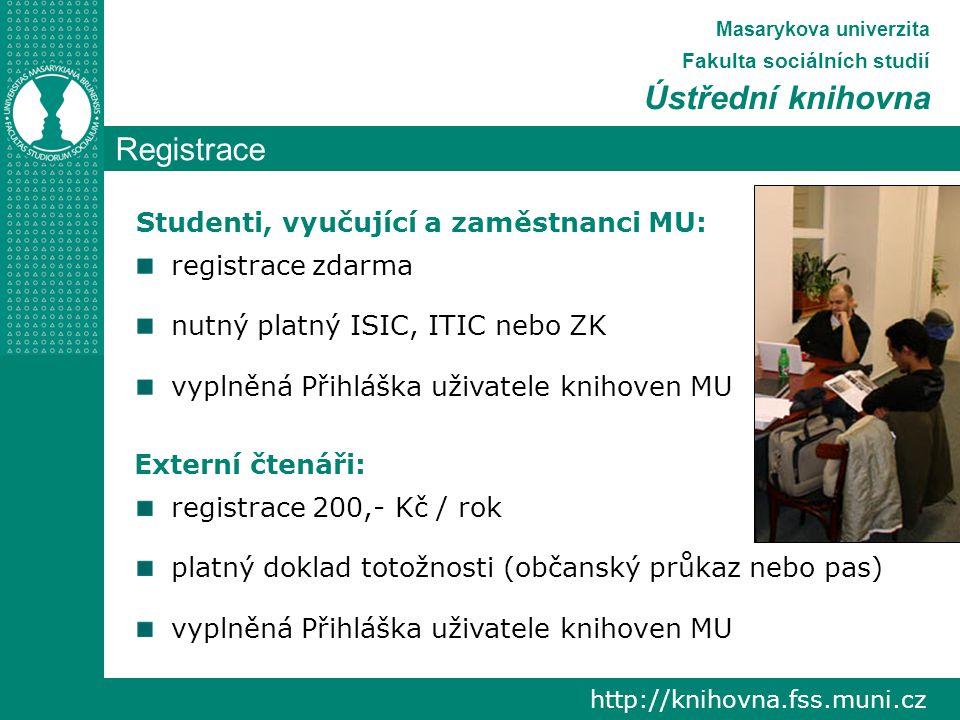 Registrace http://knihovna.fss.muni.cz Masarykova univerzita Fakulta sociálních studií Ústřední knihovna registrace zdarma nutný platný ISIC, ITIC nebo ZK vyplněná Přihláška uživatele knihoven MU registrace 200,- Kč / rok platný doklad totožnosti (občanský průkaz nebo pas) vyplněná Přihláška uživatele knihoven MU Externí čtenáři: Studenti, vyučující a zaměstnanci MU: