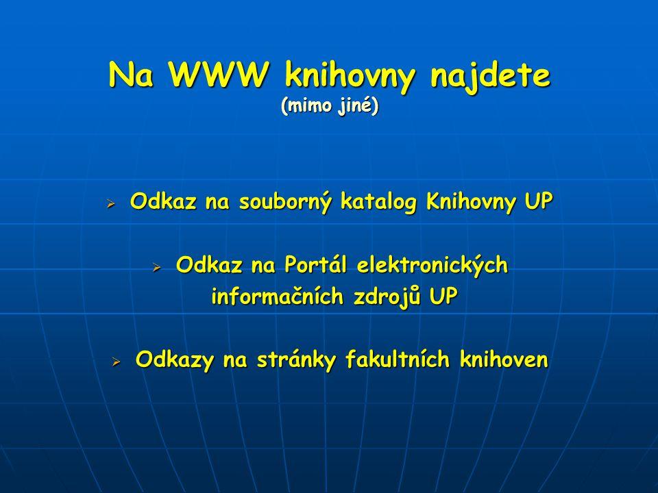 Na WWW knihovny najdete (mimo jiné)  Odkaz na souborný katalog Knihovny UP  Odkaz na Portál elektronických informačních zdrojů UP informačních zdrojů UP  Odkazy na stránky fakultních knihoven