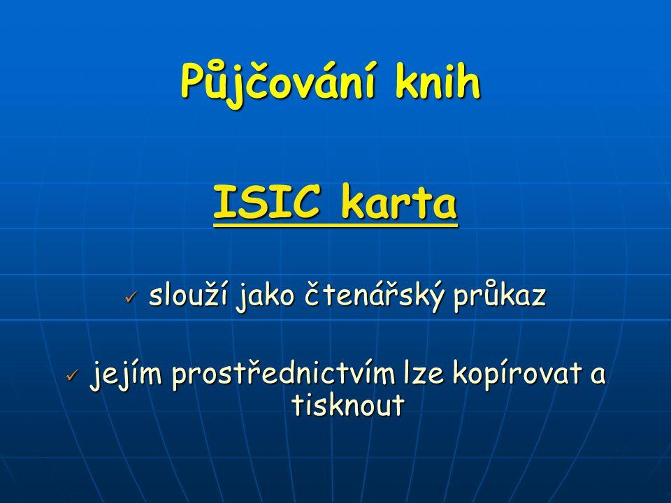 Půjčování knih ISIC karta slouží jako čtenářský průkaz slouží jako čtenářský průkaz jejím prostřednictvím lze kopírovat a tisknout jejím prostřednictvím lze kopírovat a tisknout