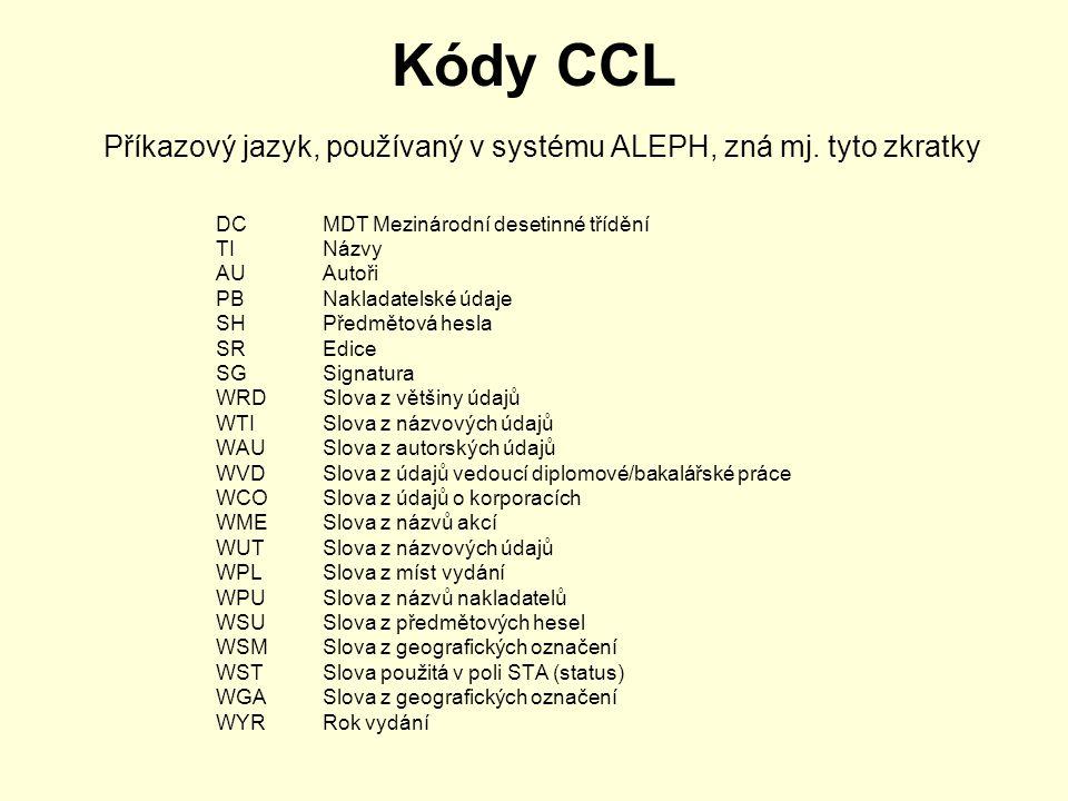 Kódy CCL Příkazový jazyk, používaný v systému ALEPH, zná mj. tyto zkratky DC MDT Mezinárodní desetinné třídění TI Názvy AU Autoři PB Nakladatelské úda