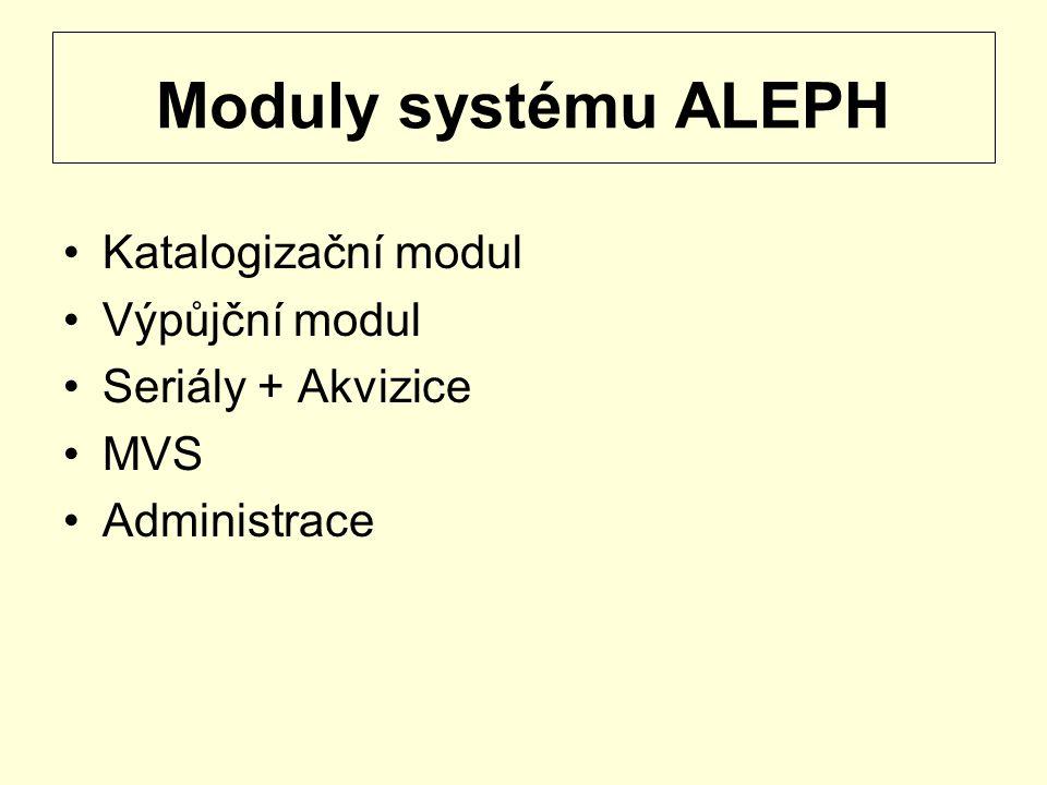 Moduly systému ALEPH Katalogizační modul Výpůjční modul Seriály + Akvizice MVS Administrace