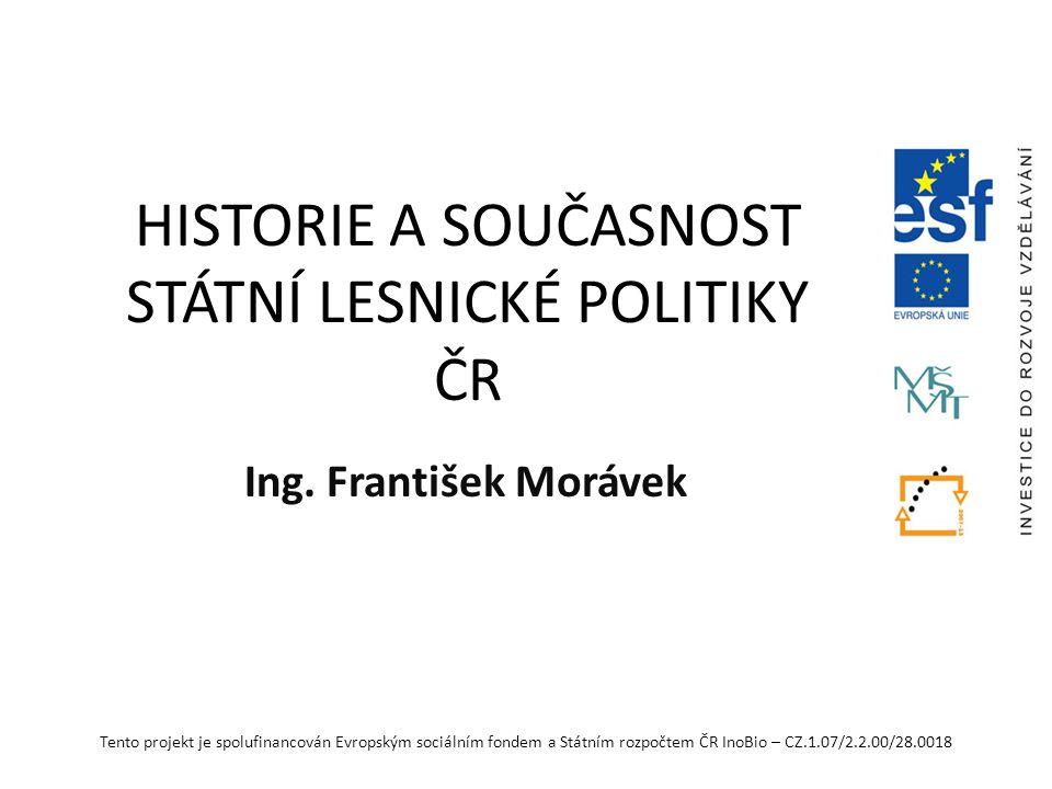 Tento projekt je spolufinancován Evropským sociálním fondem a Státním rozpočtem ČR InoBio – CZ.1.07/2.2.00/28.0018 HISTORIE A SOUČASNOST STÁTNÍ LESNICKÉ POLITIKY ČR Ing.
