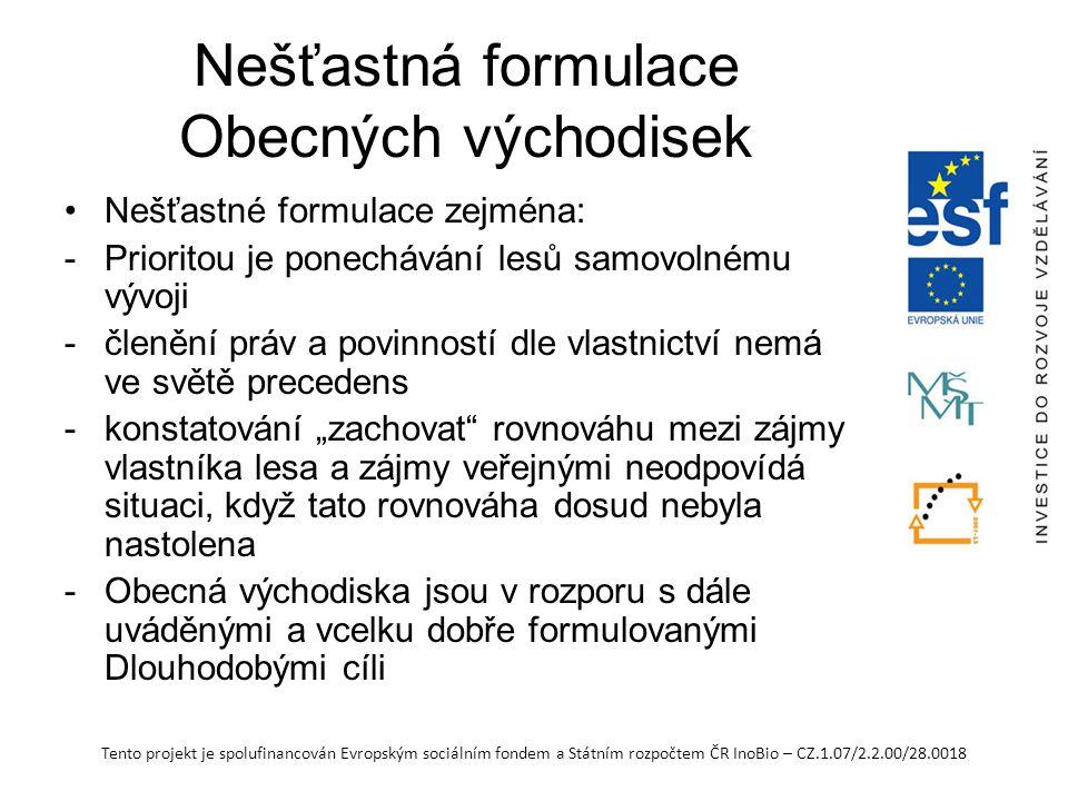 """Tento projekt je spolufinancován Evropským sociálním fondem a Státním rozpočtem ČR InoBio – CZ.1.07/2.2.00/28.0018 Nešťastná formulace Obecných východisek Nešťastné formulace zejména: -Prioritou je ponechávání lesů samovolnému vývoji -členění práv a povinností dle vlastnictví nemá ve světě precedens -konstatování """"zachovat rovnováhu mezi zájmy vlastníka lesa a zájmy veřejnými neodpovídá situaci, když tato rovnováha dosud nebyla nastolena -Obecná východiska jsou v rozporu s dále uváděnými a vcelku dobře formulovanými Dlouhodobými cíli"""