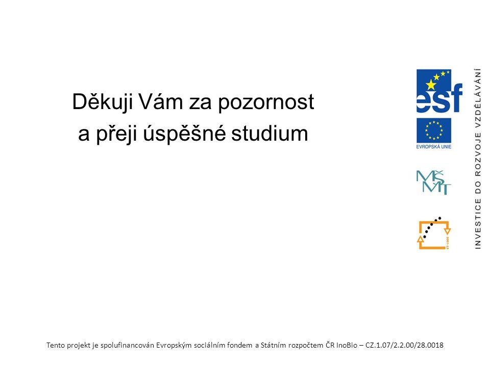 Tento projekt je spolufinancován Evropským sociálním fondem a Státním rozpočtem ČR InoBio – CZ.1.07/2.2.00/28.0018 Děkuji Vám za pozornost a přeji úspěšné studium