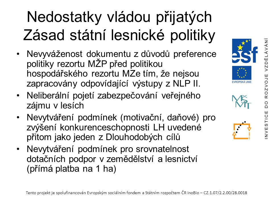 Tento projekt je spolufinancován Evropským sociálním fondem a Státním rozpočtem ČR InoBio – CZ.1.07/2.2.00/28.0018 Nedostatky vládou přijatých Zásad státní lesnické politiky Nevyváženost dokumentu z důvodů preference politiky rezortu MŽP před politikou hospodářského rezortu MZe tím, že nejsou zapracovány odpovídající výstupy z NLP II.