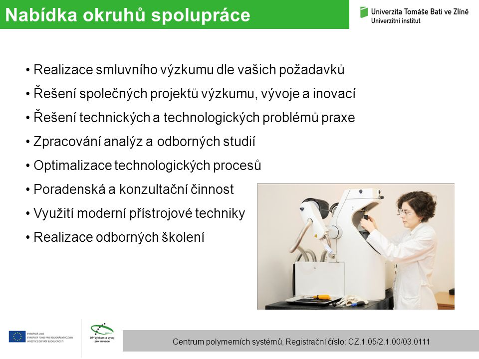 Technologická zařízení Centrum polymerních systémů, Registrační číslo: CZ.1.05/2.1.00/03.0111 Sušení, granulace, mletí, analýza tvaru a velikosti částic Příprava polymerních směsí a koncentrátů – hnětič, dvoušnek Míchání kaučukových směsí – hnětič, kalandr Příprava laboratorních vzorků – lisování, vstřikování Zpracovatelské technologie extruze vyfukování fólií (i vícevrstvých) extruzní vyfukování (do 750 ml) vstřikování (do 180t) lisování koextruze (včetně gumárenských směsí)